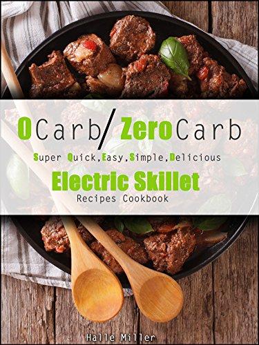 0 Carb/Zero Carb Super Quick, Easy, Simple, Delicious Electric Skillet Recipes Cookbook (English Edition)