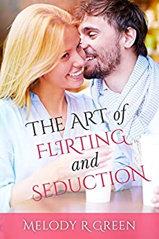 The Art of Flirting and Seduction by [Green, Melody]