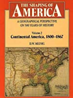 The Shaping of America: A Geographical Perspective on 500 Years of History: Volume 2: Continental America, 1800-1867