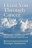 I Lost You Through Cancer What Now?: Pour Your Heart Out & Write It Down with Guided Bereavement Journal Prompts to Help You Combat Your Grief