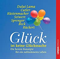 Glueck ist keine Glueckssache. CD: Die besten Konzepte fuer ein zufriedeneres Leben vom Dalai Lama, Werner Tiki Kuestenmacher, Martha Beck, Reinhard K. Sprenger u.a