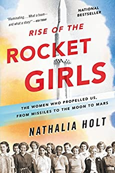 Rise of the Rocket Girls: The Women Who Propelled Us, from Missiles to the Moon to Mars by [Holt, Nathalia]