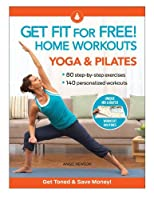 Get Fit For Free with Home Workouts: Yoga and Pilates: Workout Routines to Build Strength, Increase Flexibility, Enhance Your Vitalityand Save Money