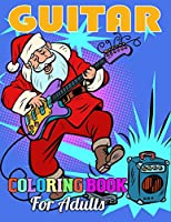 Guitar Coloring Book for Adults: Awesome Coloring Book of Guitars for Relaxation, Meditation, and Stress Relief. (Adult Coloring Books for Men)