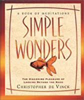 Simple Wonders: The Disarming Pleasure of Looking Beyond the Seen : A Book of Meditations