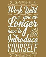 Work until you no longer have to introduce yourself: Notebook Lined Pages   8 x 10 inch @ 100 pages