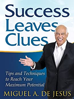 Success Leaves Clues: Tips and Techniques to Reach Your Maximum Potential by [Jesus, Miguel A. de]