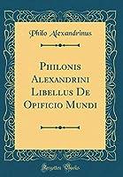 Philonis Alexandrini Libellus de Opificio Mundi (Classic Reprint)