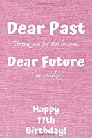 Dear Past Thank you for the lessons. Dear Future I'm ready. Happy 11th Birthday!: Dear Past 11th Birthday Card Quote Journal / Notebook / Diary / Greetings / Appreciation Gift (6 x 9 - 110 Blank Lined Pages)