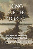 King of the Tories: John Hatton and the American Revolution in Swedesboro and Woolwich Township, New Jersey