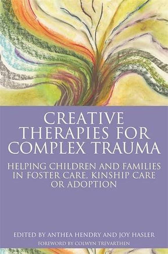 商品オフセット乳Creative Therapies for Complex Trauma: Helping Children and Families in Foster Care, Kinship Care or Adoption