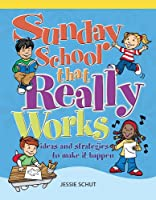 Sunday School That Really Works: Ideas and Strategies to Make It Happen