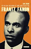 Frantz Fanon: The Militant Philosopher of Third World Revolution (International Library of Twentieth Century History)