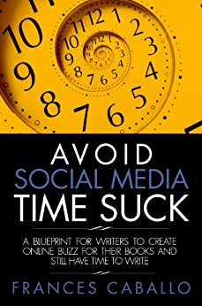 Avoid Social Media Time Suck: A Blueprint for Writers to Create Online Buzz for Their Books and Still Have Time to Write by [Caballo, Frances]