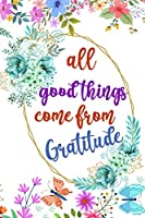 All Good Things Come From Gratitude: Daily Practice Gratitude | Day and Night Reflection to Reduce Stress | Improve Mental Health | Find Peace in the Everyday For Mindful Thankfulness