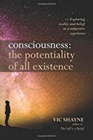 Consciousness: The Potentiality of All Existence: Exploring reality and belief as a subjective experience