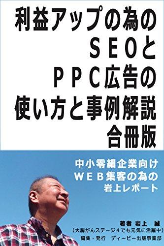 利益アップの為のSEOとPPC広告の使い方と事例解説 合冊版: 中小零細企業向けWEB集客の為の岩上レポート