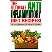 Anti Inflammatory Diet: The Ultimate Anti-Inflammatory Diet Recipes!: Top Anti-Inflammatory Diet Recipes for Beginners