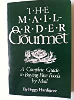 The Mail-Order Gourmet: A Complete Guide to Buying Fine Foods by Mail
