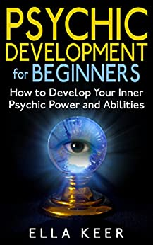 Psychic Development for Beginners: How to Develop Your Inner Psychic Power and Abilities (Psychic Development, Psychic Powers, Psychic Medium) by [Keer, Ella]