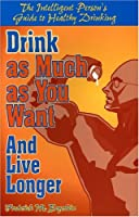 Drink As Much As You Want and Live Longer: The Intelligent Person's Guide to Healthy Drinking