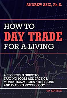 How to Day Trade for a Living: Tools, Tactics, Money Management, Discipline and Trading Psychology by [Aziz, Andrew]
