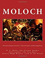 Moloch: Three Early Dystopian Novels By H. G. Wells Jack London And Robert Hugh Benson  H. G. Wells: The Sleeper Awakes  Jack London: The Iron Heel  Robert Hugh Benson: Lord of the World