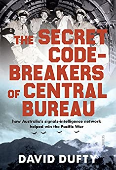 The Secret Code-Breakers of Central Bureau: how Australia's signals-intelligence network helped win the Pacific War by [Dufty, David]