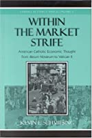 Within The Market Strife: American Catholic Economic Thought From Rerun Novarum To Vatican II (Studies in Ethics and Economics)