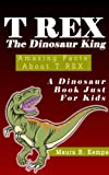 T-Rex The Dinosaur King. Awesome Facts About T-Rex: A Kids Book About Dinosaurs (English Edition)