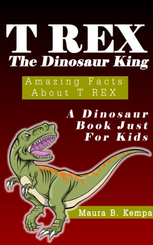 Download T-Rex The Dinosaur King. Awesome Facts About T-Rex: A Kids Book About Dinosaurs (English Edition) B00DXBHT4S