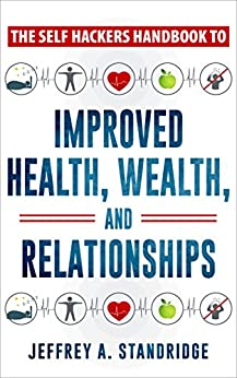 The Self Hackers Handbook to Improved Health, Wealth, and Relationships. by [Standridge, Jeffrey]