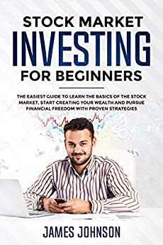 Stock Market Investing for Beginners: The EASIEST GUIDE to Learn the BASICS of the STOCK MARKET, Start Creating Your WEALTH and Pursue FINANCIAL FREEDOM With Proven STRATEGIES by [Johnson, James, Smith, Steven]