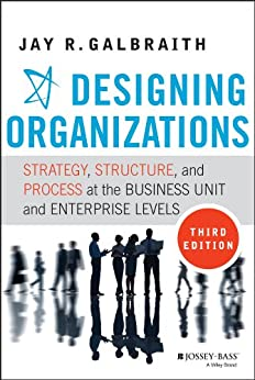 Designing Organizations: Strategy, Structure, and Process at the Business Unit and Enterprise Levels by [Galbraith, Jay R.]