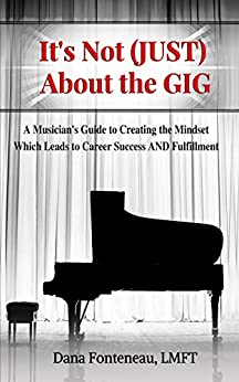It's Not (JUST) About the Gig: A Musician's Guide to Creating the Mindset Which Leads to Career Success AND Fulfillment by [Fonteneau, Dana]