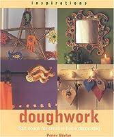 Doughwork: Using Salt Dough for Creative Home Decorating (Inspirations)