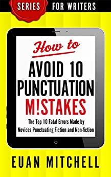 How to Avoid 10 Punctuation M!stakes: The Top 10 Fatal Errors Made by Novices Punctuating Fiction and Non-fiction (Series for Writers Book 2) by [Mitchell, Euan]