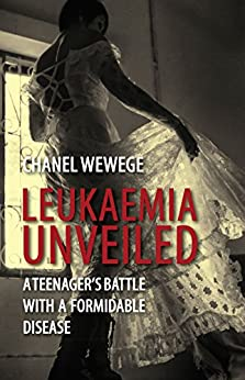 Leukaemia Unveiled: A teenager's battle with a formidable disease by [Wewege, Chanel]