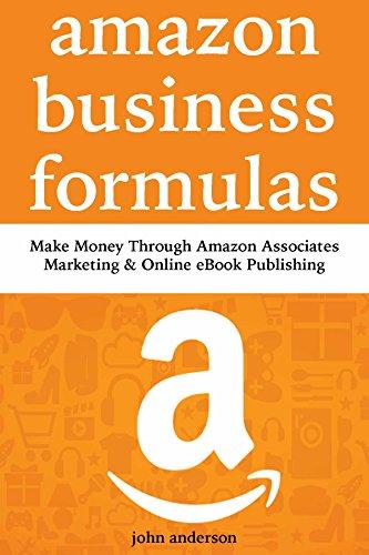 Amazon Business Formulas: Make Money Through Amazon Associates Marketing & Online eBook Publishing (English Edition)
