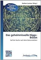 Das geheimnisvolle Higgs-Boson: Auf der Suche nach dem Gottesteilchen
