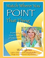 Watch Where You Point That Thing: Mastering Your Power Of Intention