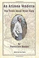 An Arizona Vendetta: The Truth About Wyatt Earp and Some Others