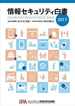 [独立行政法人情報処理推進機構]の情報セキュリティ白書2017: 広がる利用、見えてきた脅威:つながる社会へ着実な備えを