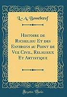 Histoire de Richelieu Et Des Environs Au Point de Vue Civil, Religieux Et Artistique (Classic Reprint)