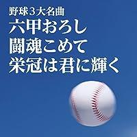 野球3大名曲~六甲おろし/闘魂こめて/栄冠は君に輝く~