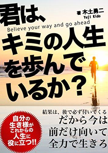 君はキミの人生を歩んでいるか?: 結果は後で必ずついてくる だから今は前だけ向いて全力で生きろ 木土勇二
