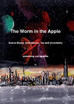 The Worm in the Apple: Scarce Money, Debt Slavery,Tax and Uncertainty by [Cook, Steve]