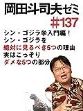 岡田斗司夫ゼミ#137「シン・ゴジラ学、入門編! シン・ゴジラを絶対に見るべき5つの理由と、実はこっそりダメな5つの部分」