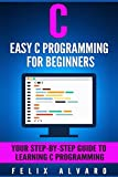 C: Easy C Programming for Beginners, Your Step-By-Step Guide To Learning C Programming (C Programming Series) (English Edition)