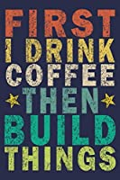 First I Drink Coffee Then Build Things: Funny Vintage Carpenter Woodworking Gift Journal
